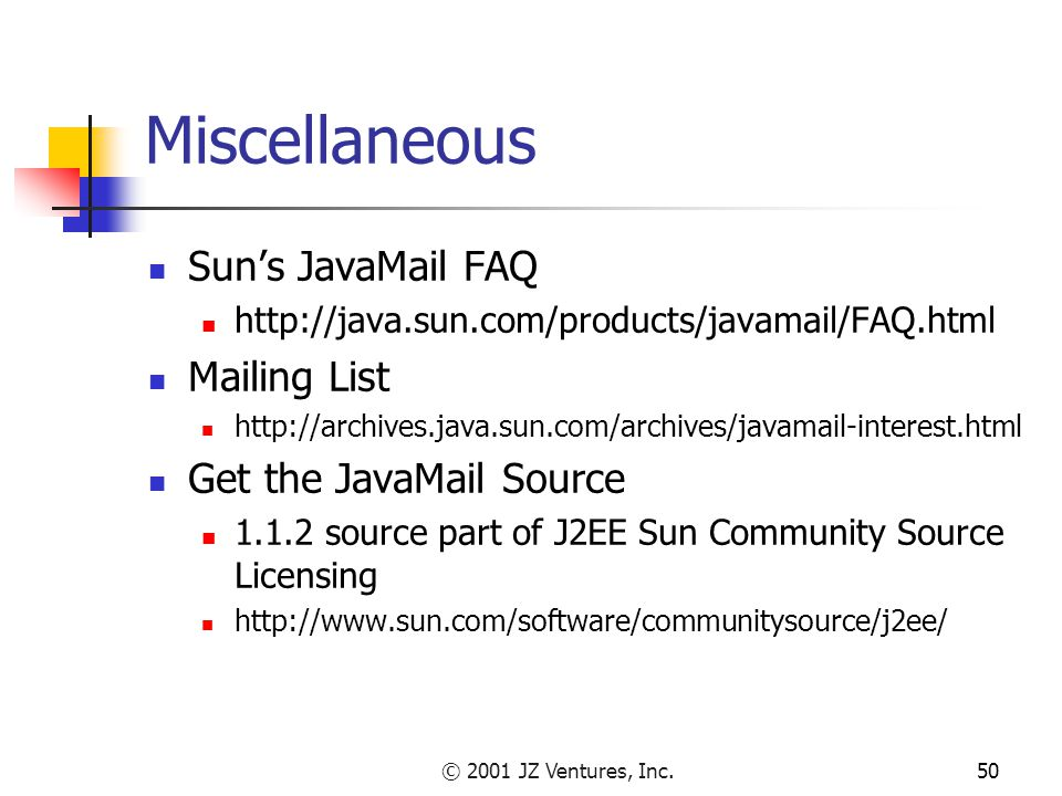 © 2001 JZ Ventures, Inc.50 Miscellaneous Sun's JavaMail FAQ http://java.sun.com/products/javamail/FAQ.html Mailing List http://archives.java.sun.com/archives/javamail-interest.html Get the JavaMail Source 1.1.2 source part of J2EE Sun Community Source Licensing http://www.sun.com/software/communitysource/j2ee/