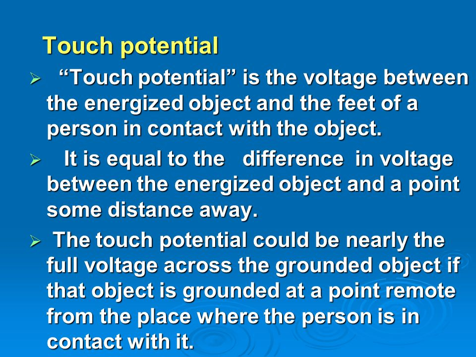 Touch potential Touch potential  Touch potential is the voltage between the energized object and the feet of a person in contact with the object.