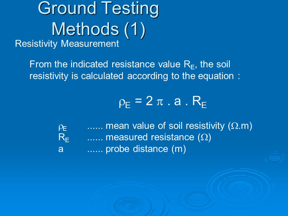 Resistivity Measurement From the indicated resistance value R E, the soil resistivity is calculated according to the equation :  E = 2 .