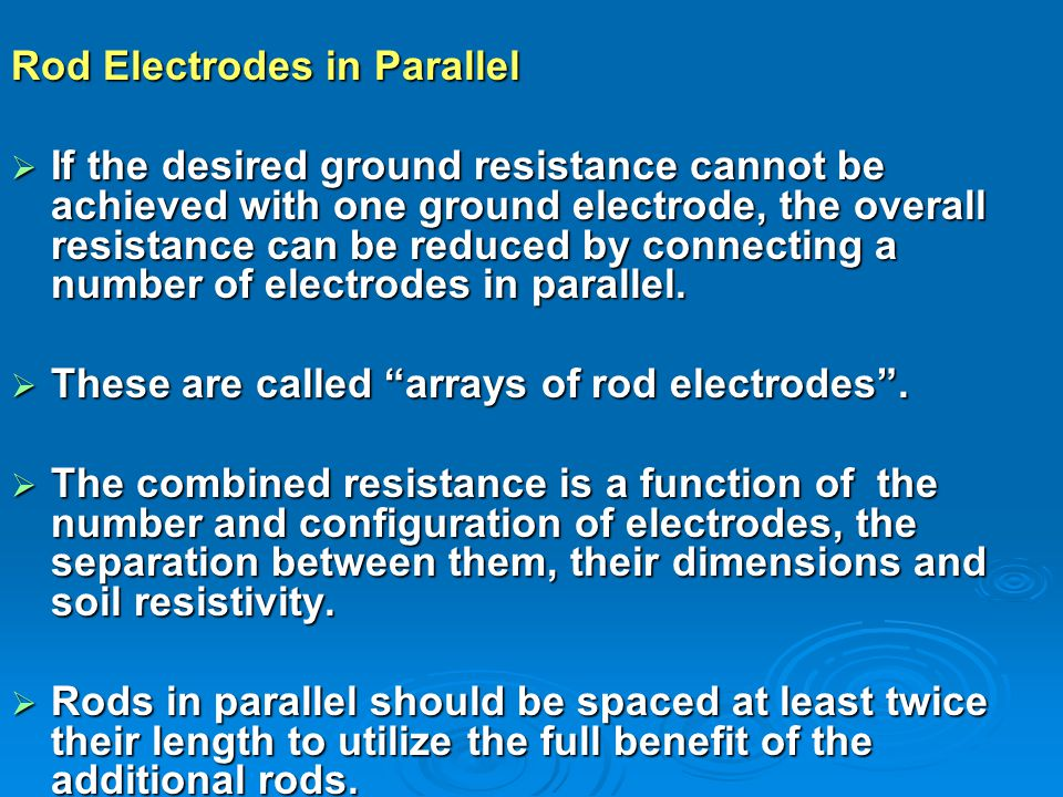 Rod Electrodes in Parallel  If the desired ground resistance cannot be achieved with one ground electrode, the overall resistance can be reduced by connecting a number of electrodes in parallel.