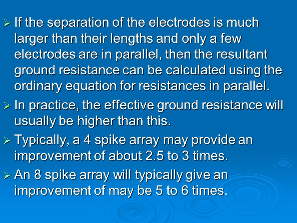  If the separation of the electrodes is much larger than their lengths and only a few electrodes are in parallel, then the resultant ground resistance can be calculated using the ordinary equation for resistances in parallel.