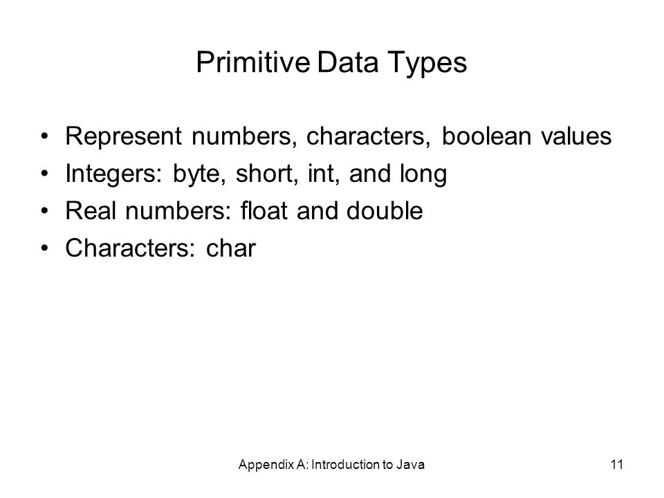 Appendix A: Introduction to Java11 Primitive Data Types Represent numbers, characters, boolean values Integers: byte, short, int, and long Real numbers: float and double Characters: char