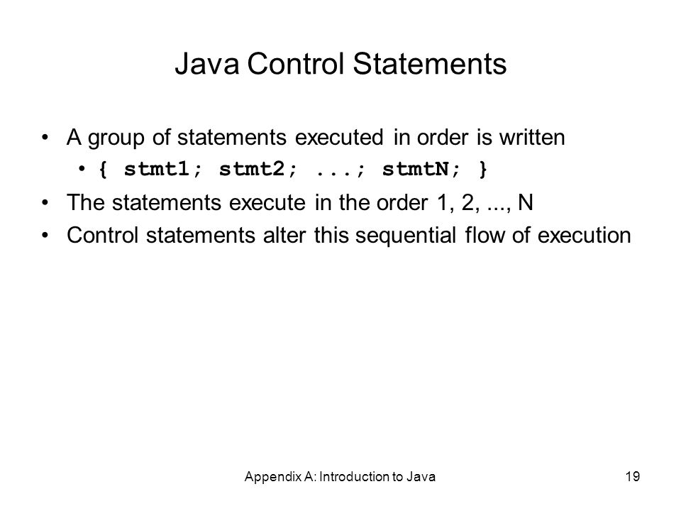 Appendix A: Introduction to Java19 Java Control Statements A group of statements executed in order is written { stmt1; stmt2;...; stmtN; } The statements execute in the order 1, 2,..., N Control statements alter this sequential flow of execution