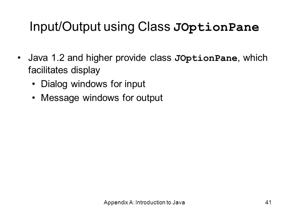 Appendix A: Introduction to Java41 Input/Output using Class JOptionPane Java 1.2 and higher provide class JOptionPane, which facilitates display Dialog windows for input Message windows for output