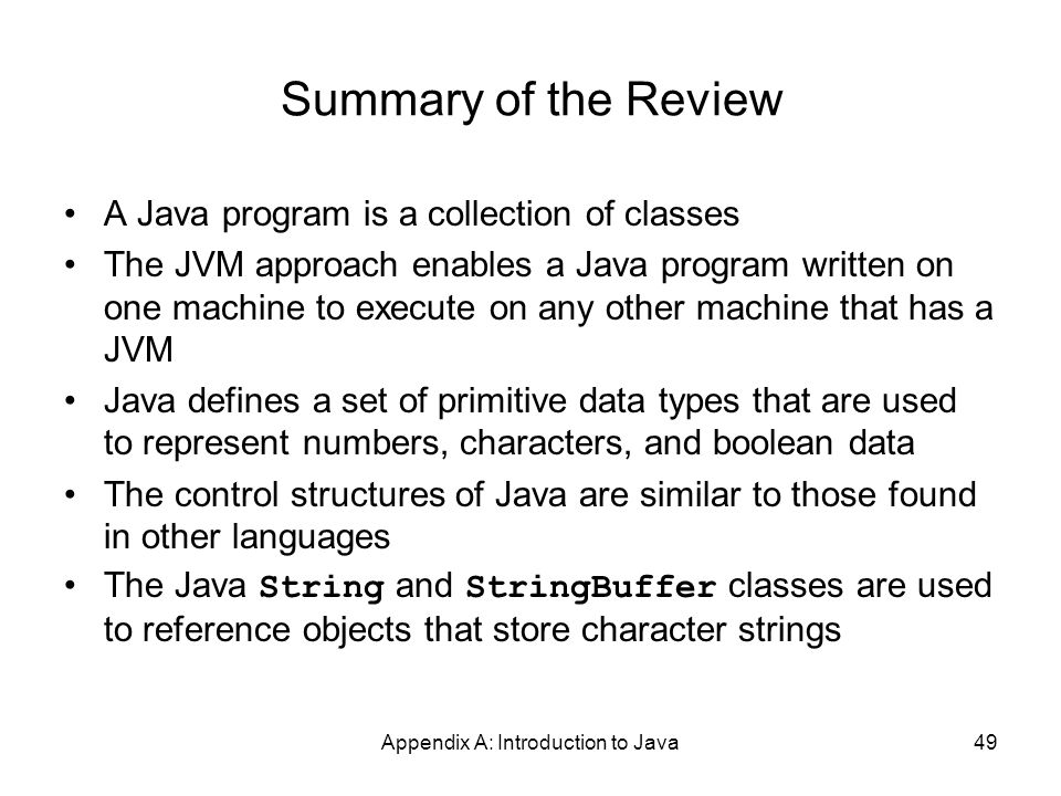 Appendix A: Introduction to Java49 Summary of the Review A Java program is a collection of classes The JVM approach enables a Java program written on one machine to execute on any other machine that has a JVM Java defines a set of primitive data types that are used to represent numbers, characters, and boolean data The control structures of Java are similar to those found in other languages The Java String and StringBuffer classes are used to reference objects that store character strings