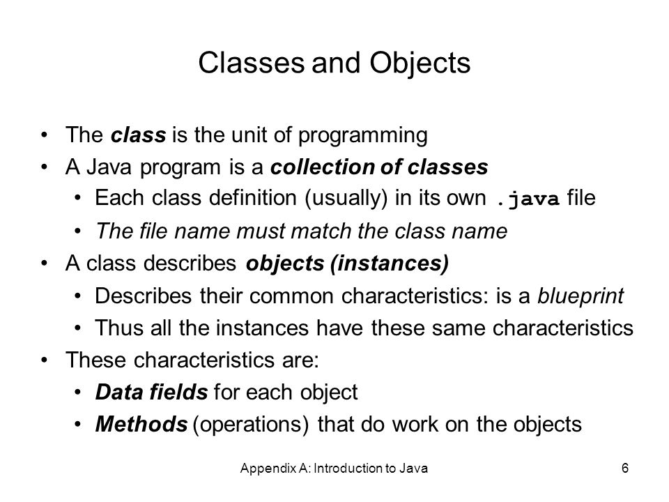Appendix A: Introduction to Java6 Classes and Objects The class is the unit of programming A Java program is a collection of classes Each class definition (usually) in its own.java file The file name must match the class name A class describes objects (instances) Describes their common characteristics: is a blueprint Thus all the instances have these same characteristics These characteristics are: Data fields for each object Methods (operations) that do work on the objects