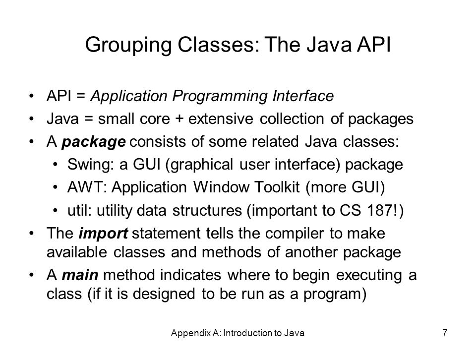 Appendix A: Introduction to Java8 A Little Example of import and main import javax.swing.*; // all classes from javax.swing public class HelloWorld { // starts a class public static void main (String[] args) { // starts a main method // in: array of String; out: none (void) } public = can be seen from any package static = not part of an object