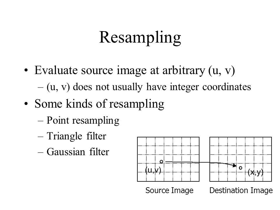 Resampling Evaluate source image at arbitrary (u, v) –(u, v) does not usually have integer coordinates Some kinds of resampling –Point resampling –Triangle filter –Gaussian filter Source ImageDestination Image
