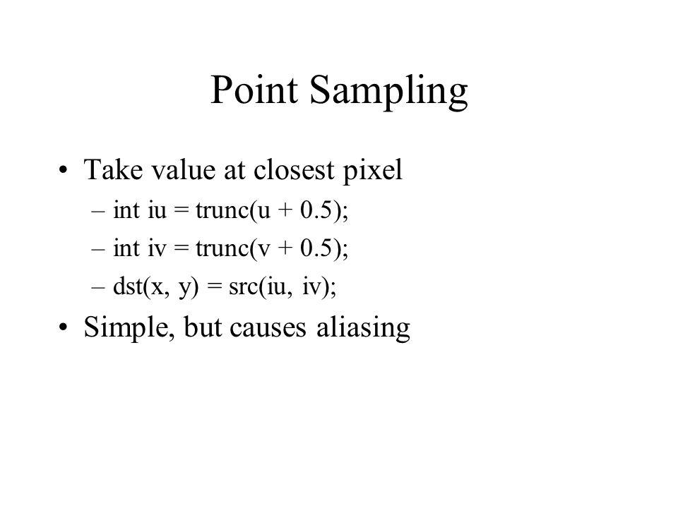 Point Sampling Take value at closest pixel –int iu = trunc(u + 0.5); –int iv = trunc(v + 0.5); –dst(x, y) = src(iu, iv); Simple, but causes aliasing
