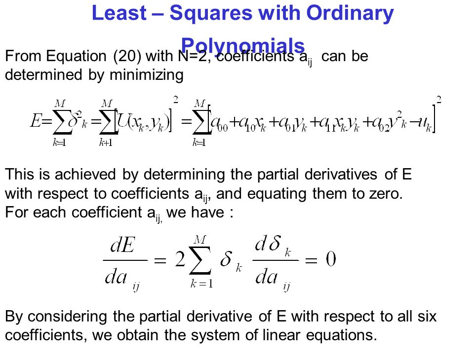 Least – Squares with Ordinary Polynomials From Equation (20) with N=2, coefficients a ij can be determined by minimizing This is achieved by determining the partial derivatives of E with respect to coefficients a ij, and equating them to zero.