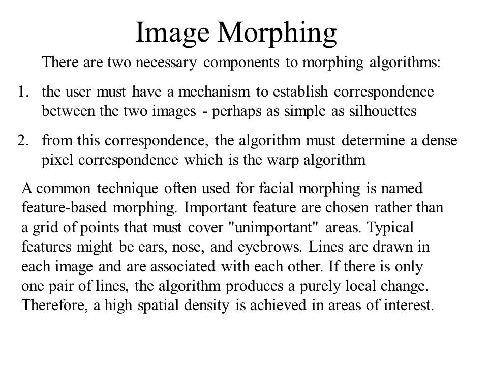 Image Morphing There are two necessary components to morphing algorithms: 1.the user must have a mechanism to establish correspondence between the two images - perhaps as simple as silhouettes 2.from this correspondence, the algorithm must determine a dense pixel correspondence which is the warp algorithm A common technique often used for facial morphing is named feature-based morphing.