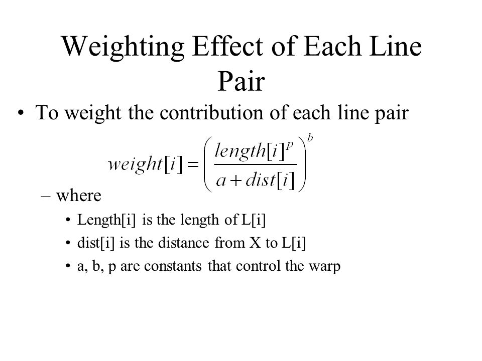 Weighting Effect of Each Line Pair To weight the contribution of each line pair –where Length[i] is the length of L[i] dist[i] is the distance from X to L[i] a, b, p are constants that control the warp