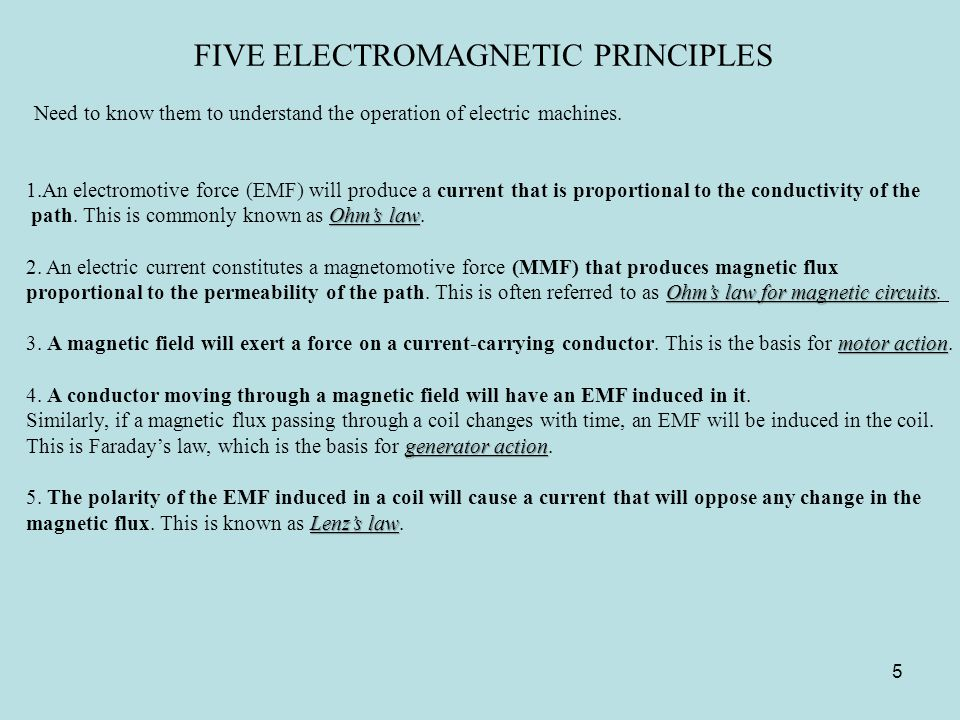 FIVE ELECTROMAGNETIC PRINCIPLES Need to know them to understand the operation of electric machines. 1.An electromotive force (EMF) will produce a curr