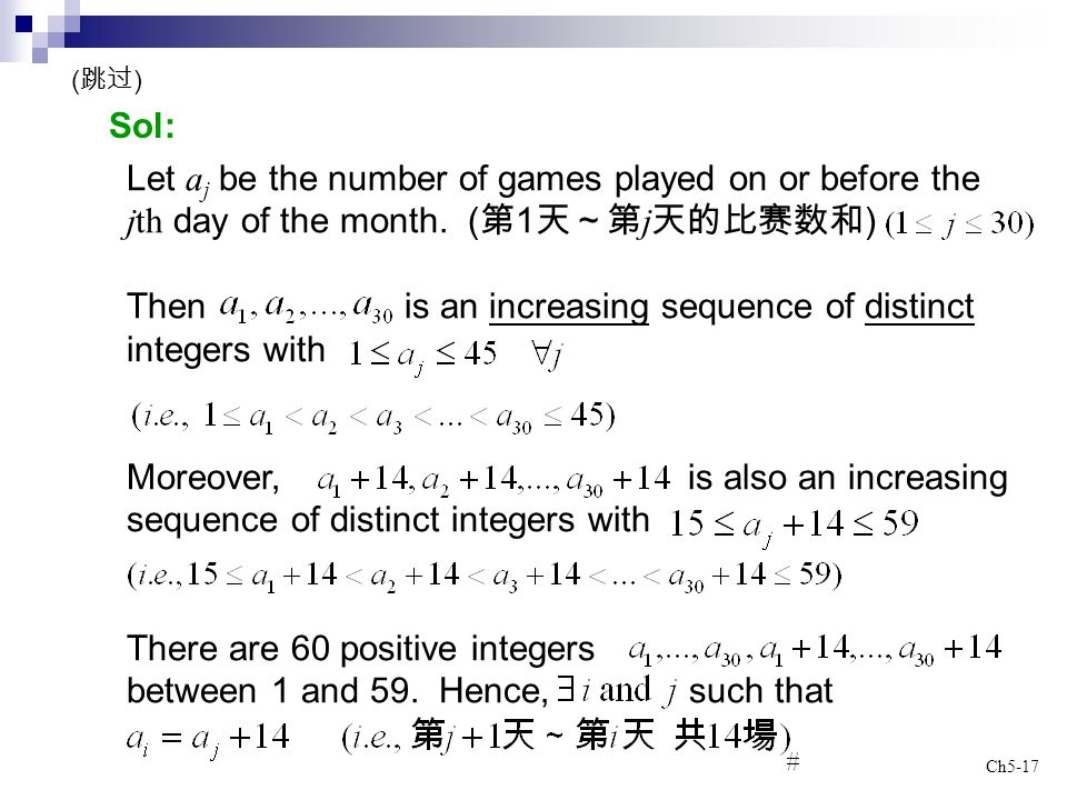 Ch5-17 Sol: Let a j be the number of games played on or before the jth day of the month. ( 第 1 天~第 j 天的比赛数和 ) Then is an increasing sequence of distin
