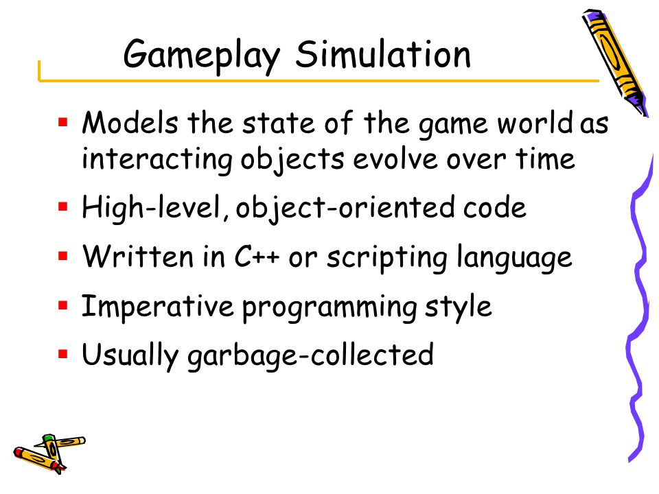  Models the state of the game world as interacting objects evolve over time  High-level, object-oriented code  Written in C++ or scripting language  Imperative programming style  Usually garbage-collected