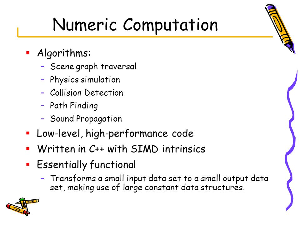 Numeric Computation  Algorithms: –Scene graph traversal –Physics simulation –Collision Detection –Path Finding –Sound Propagation  Low-level, high-performance code  Written in C++ with SIMD intrinsics  Essentially functional –Transforms a small input data set to a small output data set, making use of large constant data structures.