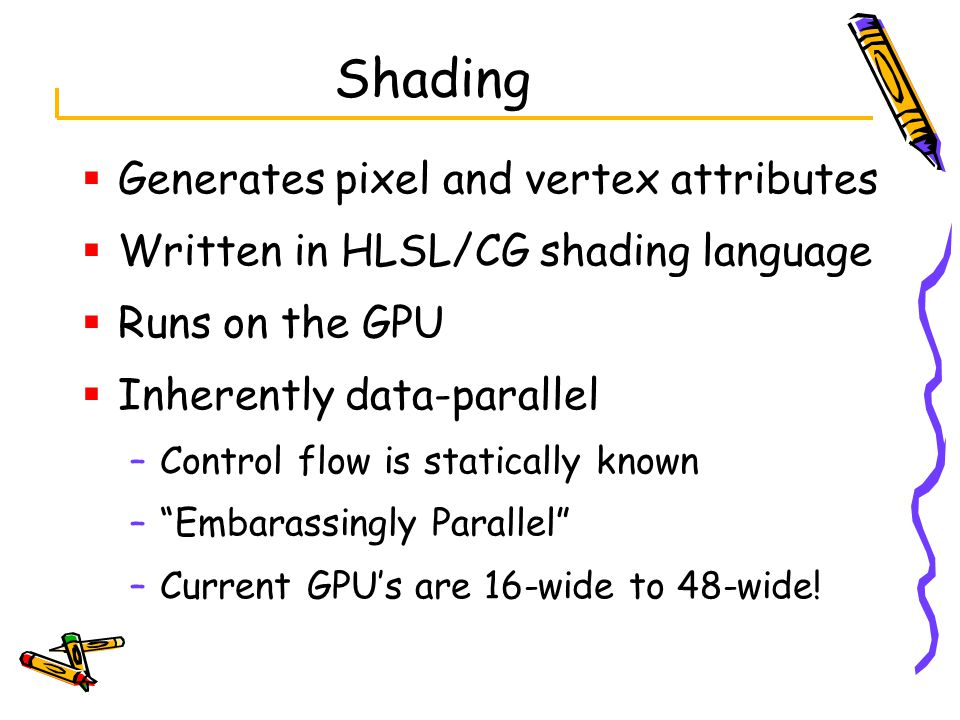  Generates pixel and vertex attributes  Written in HLSL/CG shading language  Runs on the GPU  Inherently data-parallel –Control flow is statically known – Embarassingly Parallel –Current GPU's are 16-wide to 48-wide!