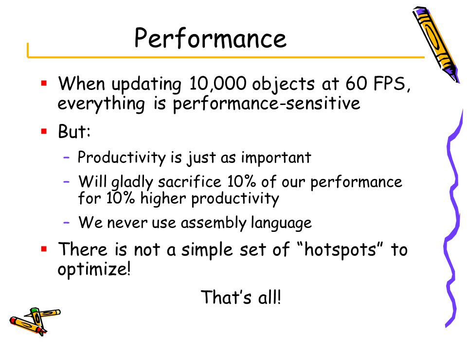  When updating 10,000 objects at 60 FPS, everything is performance-sensitive  But: –Productivity is just as important –Will gladly sacrifice 10% of our performance for 10% higher productivity –We never use assembly language  There is not a simple set of hotspots to optimize.