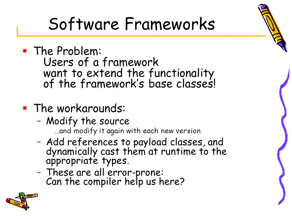 Software Frameworks  The Problem: Users of a framework want to extend the functionality of the framework's base classes.
