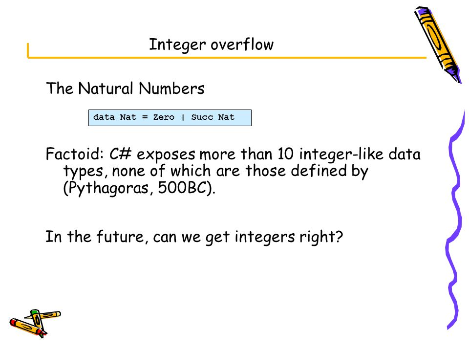 Integer overflow The Natural Numbers Factoid: C# exposes more than 10 integer-like data types, none of which are those defined by (Pythagoras, 500BC).