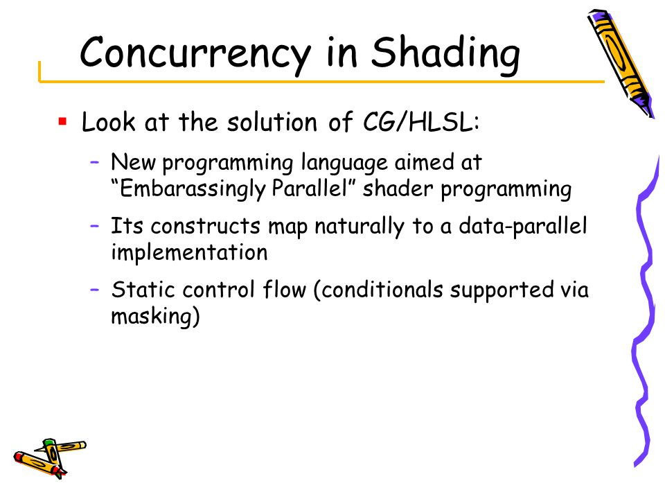 Concurrency in Shading  Look at the solution of CG/HLSL: –New programming language aimed at Embarassingly Parallel shader programming –Its constructs map naturally to a data-parallel implementation –Static control flow (conditionals supported via masking)
