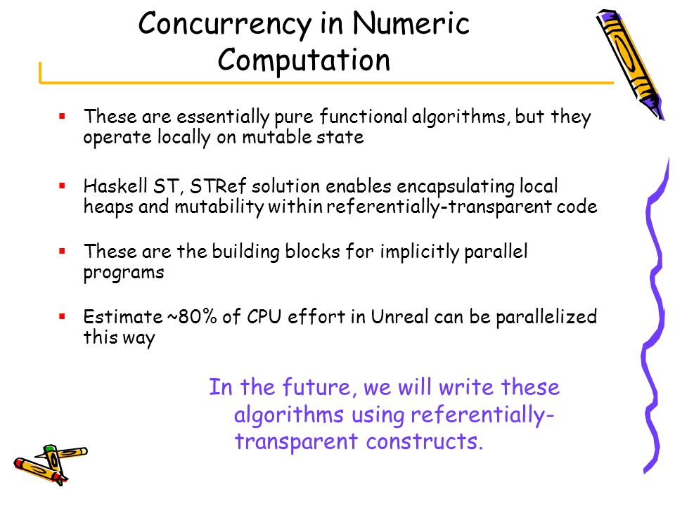 Concurrency in Numeric Computation  These are essentially pure functional algorithms, but they operate locally on mutable state  Haskell ST, STRef solution enables encapsulating local heaps and mutability within referentially-transparent code  These are the building blocks for implicitly parallel programs  Estimate ~80% of CPU effort in Unreal can be parallelized this way In the future, we will write these algorithms using referentially- transparent constructs.