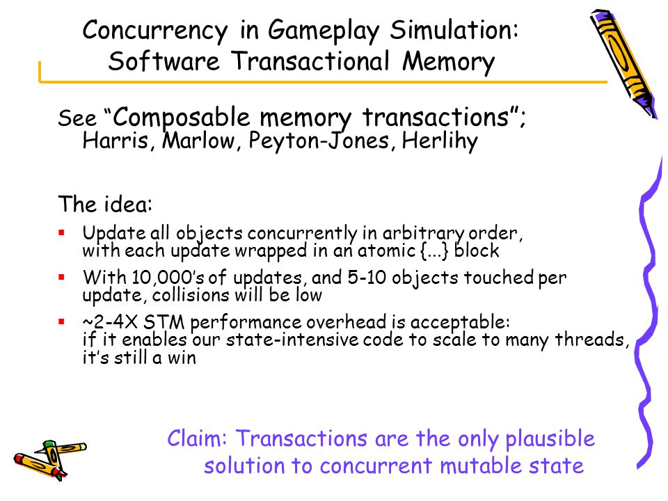 Concurrency in Gameplay Simulation: Software Transactional Memory See Composable memory transactions ; Harris, Marlow, Peyton-Jones, Herlihy The idea:  Update all objects concurrently in arbitrary order, with each update wrapped in an atomic {...} block  With 10,000's of updates, and 5-10 objects touched per update, collisions will be low  ~2-4X STM performance overhead is acceptable: if it enables our state-intensive code to scale to many threads, it's still a win Claim: Transactions are the only plausible solution to concurrent mutable state