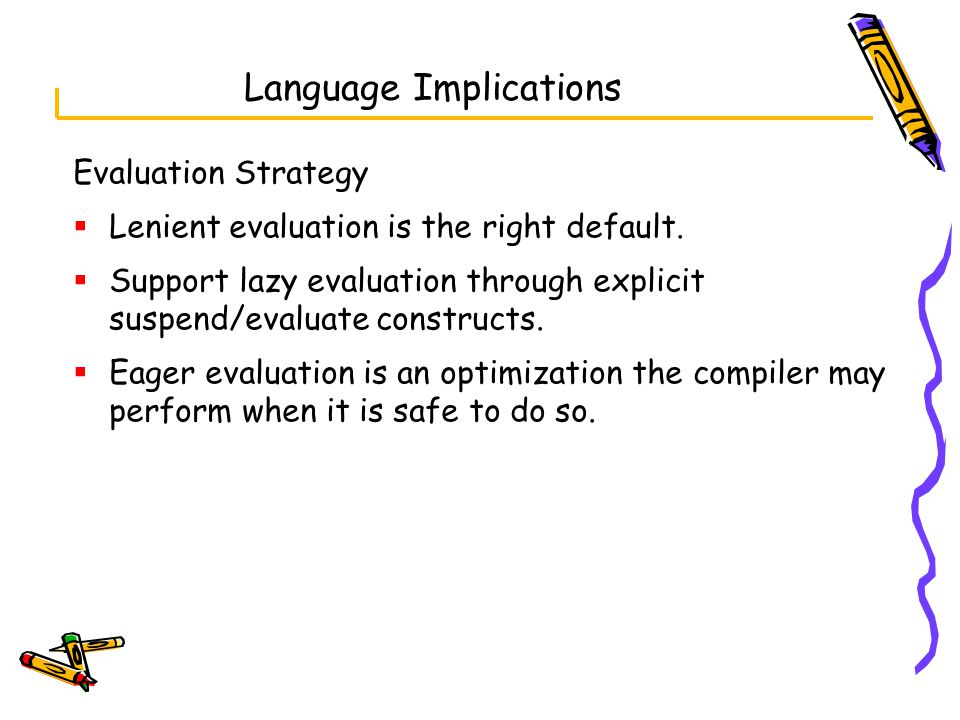 Language Implications Evaluation Strategy  Lenient evaluation is the right default.