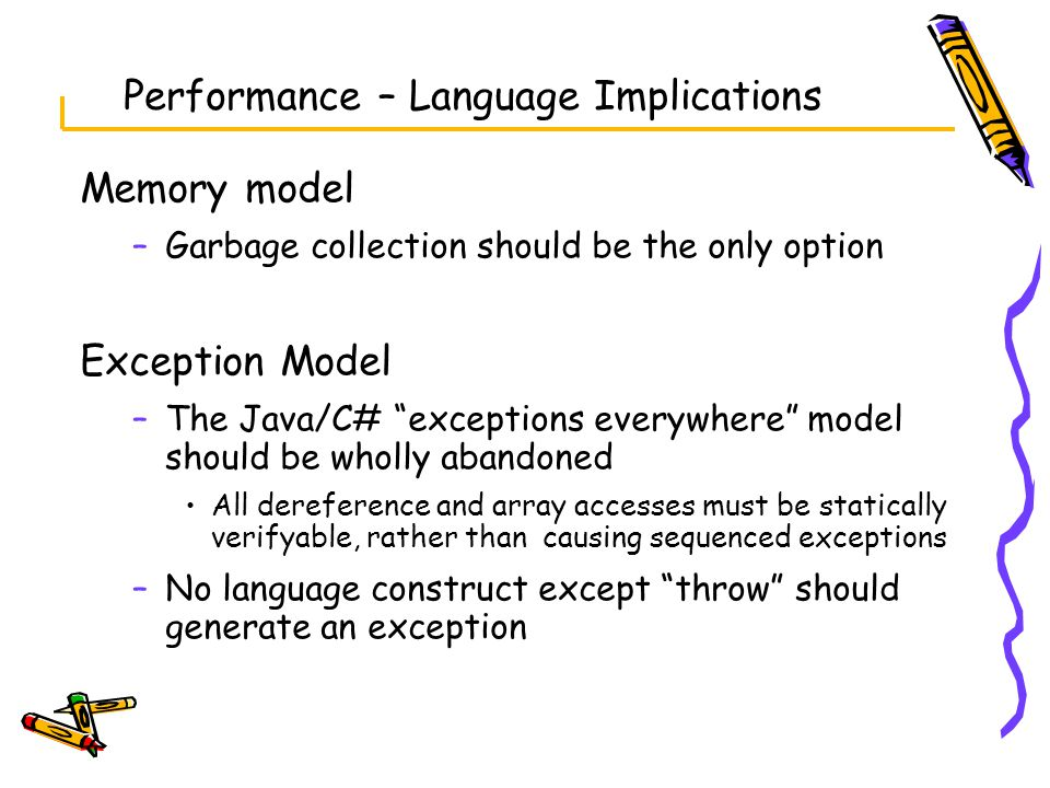 Performance – Language Implications Memory model –Garbage collection should be the only option Exception Model –The Java/C# exceptions everywhere model should be wholly abandoned All dereference and array accesses must be statically verifyable, rather than causing sequenced exceptions –No language construct except throw should generate an exception