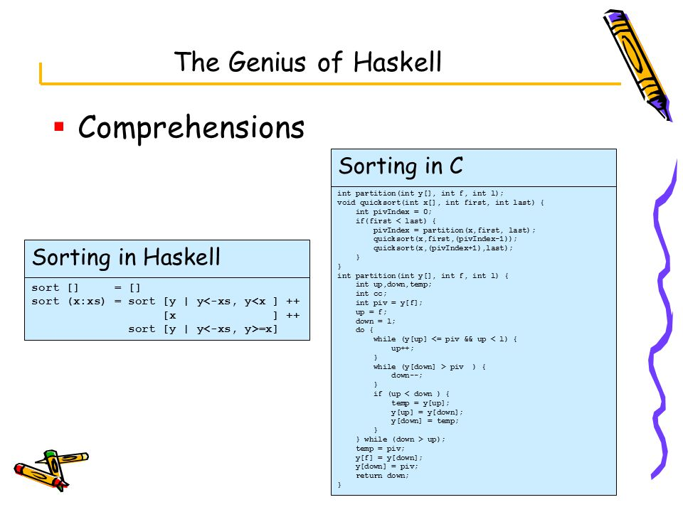 The Genius of Haskell  Comprehensions sort [] = [] sort (x:xs) = sort [y | y<-xs, y<x ] ++ [x ] ++ sort [y | y =x] int partition(int y[], int f, int l); void quicksort(int x[], int first, int last) { int pivIndex = 0; if(first < last) { pivIndex = partition(x,first, last); quicksort(x,first,(pivIndex-1)); quicksort(x,(pivIndex+1),last); } int partition(int y[], int f, int l) { int up,down,temp; int cc; int piv = y[f]; up = f; down = l; do { while (y[up] <= piv && up < l) { up++; } while (y[down] > piv ) { down--; } if (up < down ) { temp = y[up]; y[up] = y[down]; y[down] = temp; } } while (down > up); temp = piv; y[f] = y[down]; y[down] = piv; return down; } Sorting in Haskell Sorting in C