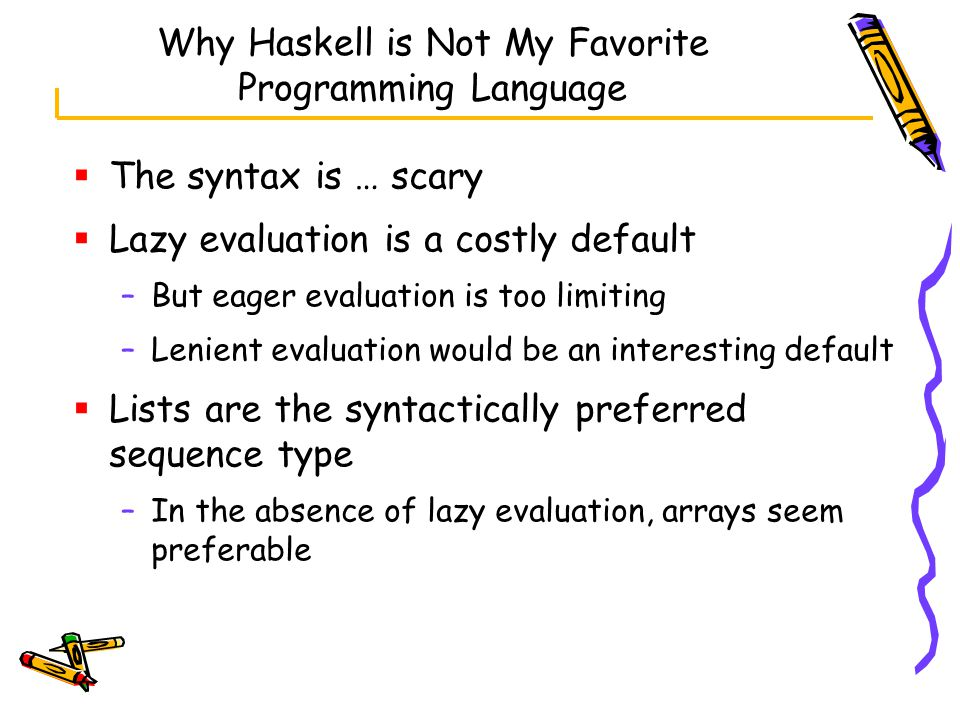 Why Haskell is Not My Favorite Programming Language  The syntax is … scary  Lazy evaluation is a costly default –But eager evaluation is too limiting –Lenient evaluation would be an interesting default  Lists are the syntactically preferred sequence type –In the absence of lazy evaluation, arrays seem preferable