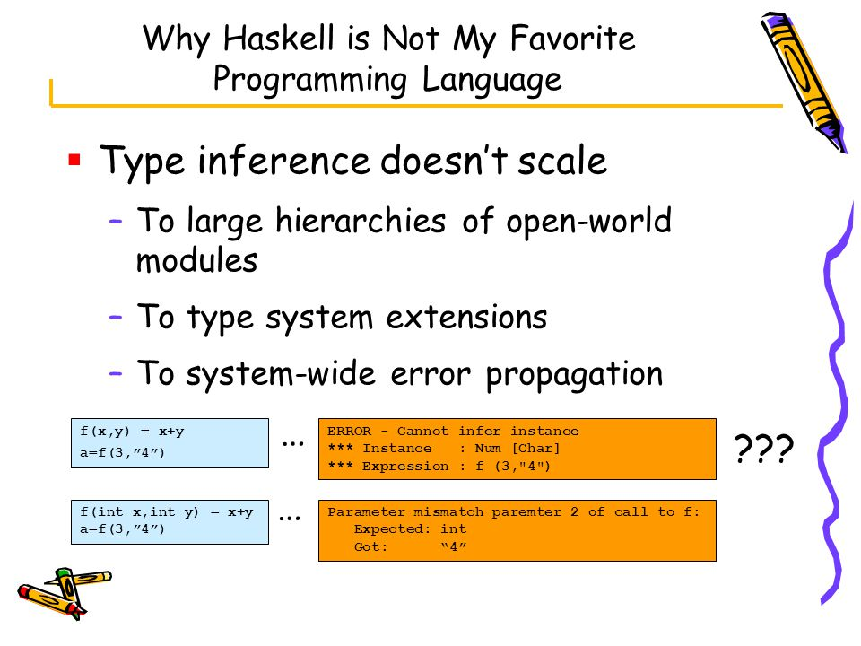Why Haskell is Not My Favorite Programming Language  Type inference doesn't scale –To large hierarchies of open-world modules –To type system extensions –To system-wide error propagation f(x,y) = x+y a=f(3, 4 ) f(int x,int y) = x+y a=f(3, 4 ) ERROR - Cannot infer instance *** Instance : Num [Char] *** Expression : f (3, 4 ) Parameter mismatch paremter 2 of call to f: Expected: int Got: 4 … …