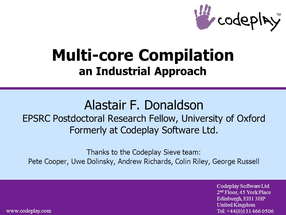 Codeplay Software Ltd 2 nd Floor, 45 York Place Edinburgh, EH1 3HP United Kingdom Tel: +44(0)131 466 0506 www.codeplay.com Multi-core Compilation an Industrial Approach Alastair F.