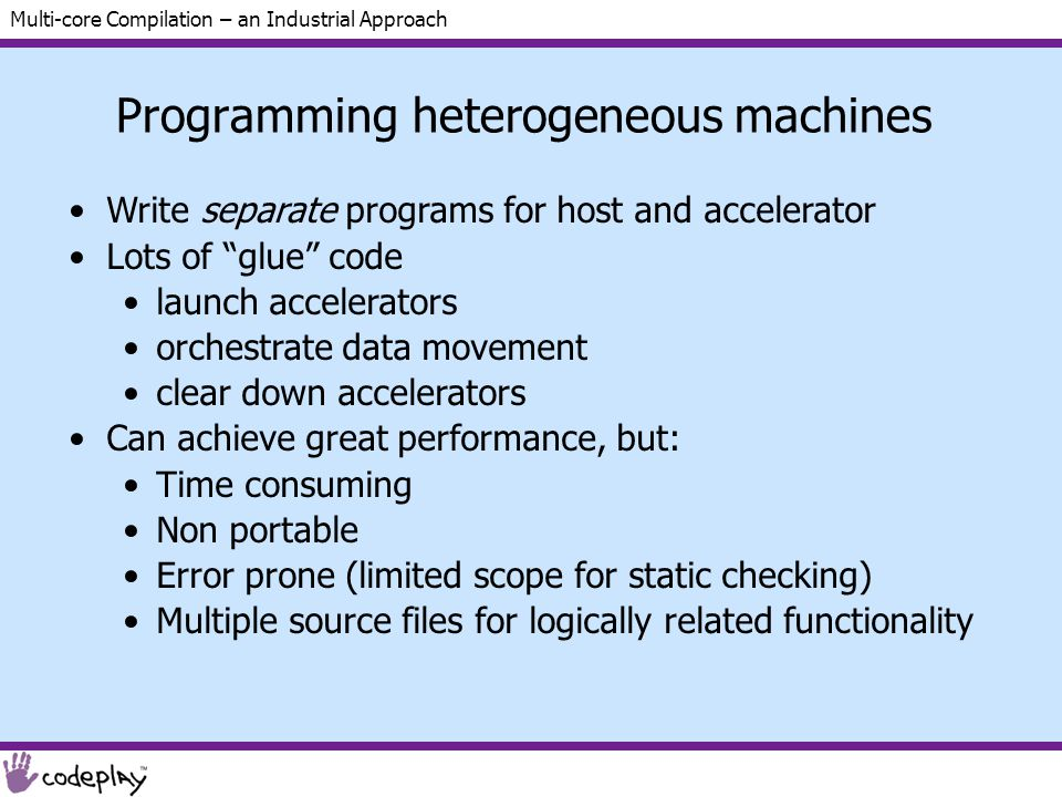 Multi-core Compilation – an Industrial Approach Programming heterogeneous machines Write separate programs for host and accelerator Lots of glue code launch accelerators orchestrate data movement clear down accelerators Can achieve great performance, but: Time consuming Non portable Error prone (limited scope for static checking) Multiple source files for logically related functionality