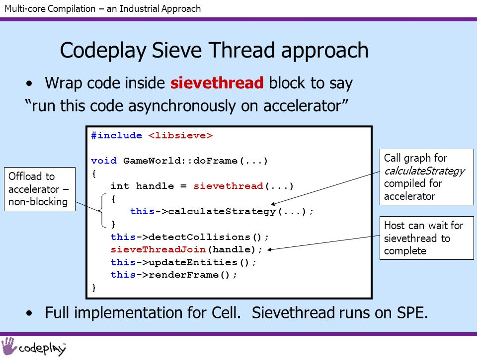 Multi-core Compilation – an Industrial Approach #include void GameWorld::doFrame(...) { // Suppose calculateStrategy and // detectCollisions are independent this->calculateStrategy(...); this->detectCollisions(); this->updateEntities(); this->renderFrame(); } Codeplay Sieve Thread approach Wrap code inside sievethread block to say run this code asynchronously on accelerator #include void GameWorld::doFrame(...) { int handle = sievethread(...) { this->calculateStrategy(...); } this->detectCollisions(); sieveThreadJoin(handle); this->updateEntities(); this->renderFrame(); } Offload to accelerator – non-blocking Call graph for calculateStrategy compiled for accelerator Host can wait for sievethread to complete Full implementation for Cell.