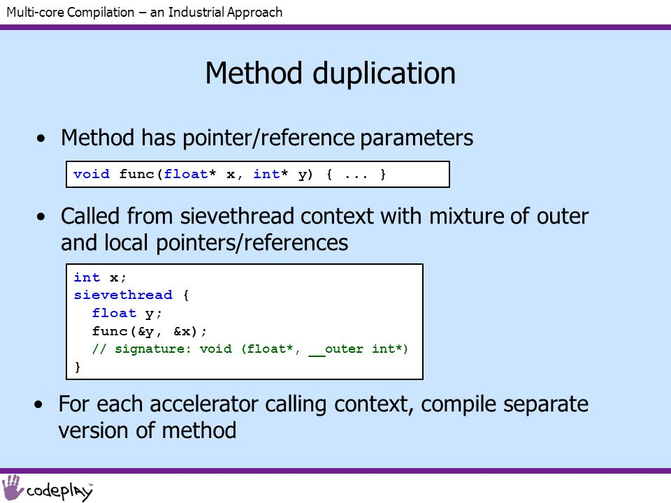 Multi-core Compilation – an Industrial Approach Method duplication Method has pointer/reference parameters Called from sievethread context with mixture of outer and local pointers/references For each accelerator calling context, compile separate version of method void func(float* x, int* y) {...