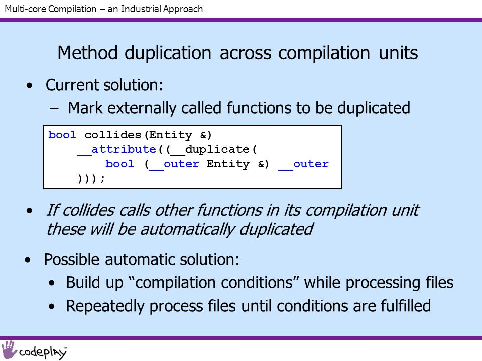 Multi-core Compilation – an Industrial Approach Method duplication across compilation units Current solution: –Mark externally called functions to be duplicated bool collides(Entity &) __attribute((__duplicate( bool (__outer Entity &) __outer ))); Possible automatic solution: Build up compilation conditions while processing files Repeatedly process files until conditions are fulfilled If collides calls other functions in its compilation unit these will be automatically duplicated