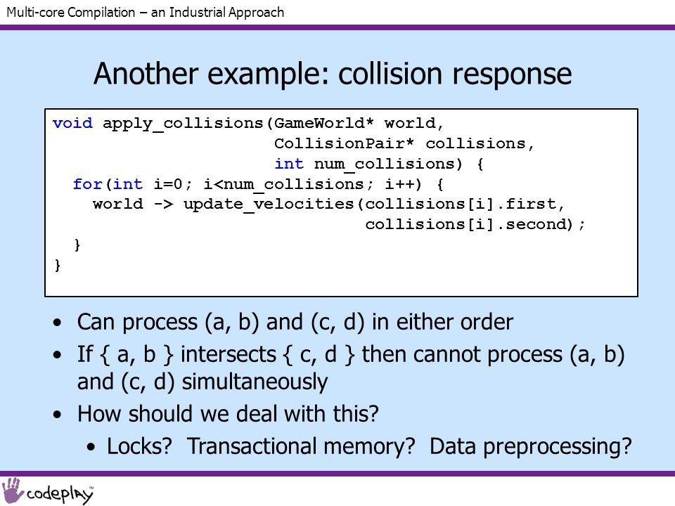 Multi-core Compilation – an Industrial Approach Another example: collision response void apply_collisions(GameWorld* world, CollisionPair* collisions, int num_collisions) { for(int i=0; i<num_collisions; i++) { world -> update_velocities(collisions[i].first, collisions[i].second); } Can process (a, b) and (c, d) in either order If { a, b } intersects { c, d } then cannot process (a, b) and (c, d) simultaneously How should we deal with this.