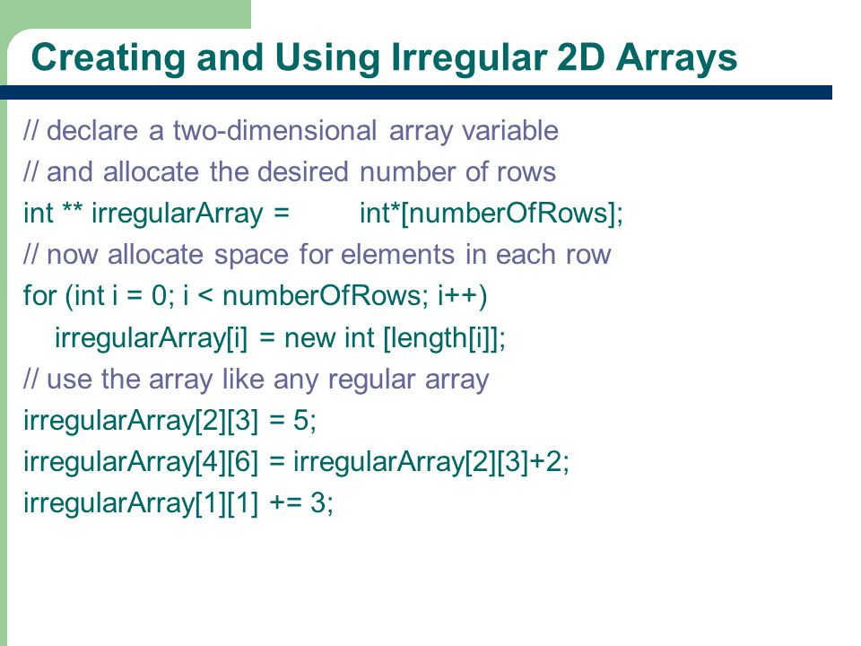 19 Creating and Using Irregular 2D Arrays // declare a two-dimensional array variable // and allocate the desired number of rows int ** irregularArray = new int*[numberOfRows]; // now allocate space for elements in each row for (int i = 0; i < numberOfRows; i++) irregularArray[i] = new int [length[i]]; // use the array like any regular array irregularArray[2][3] = 5; irregularArray[4][6] = irregularArray[2][3]+2; irregularArray[1][1] += 3;