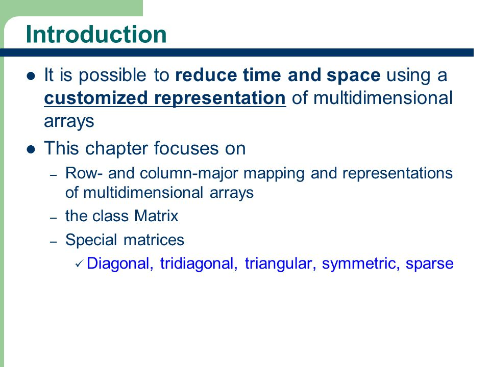 3 3 Introduction It is possible to reduce time and space using a customized representation of multidimensional arrays This chapter focuses on – Row- and column-major mapping and representations of multidimensional arrays – the class Matrix – Special matrices Diagonal, tridiagonal, triangular, symmetric, sparse