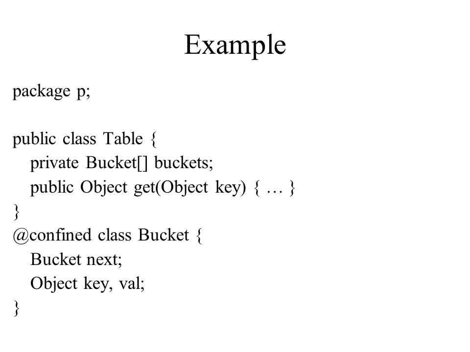 Example package p; public class Table { private Bucket[] buckets; public Object get(Object key) { … } } @confined class Bucket { Bucket next; Object k
