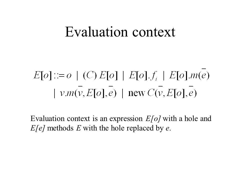 Evaluation context Evaluation context is an expression E[o] with a hole and E[e] methods E with the hole replaced by e.