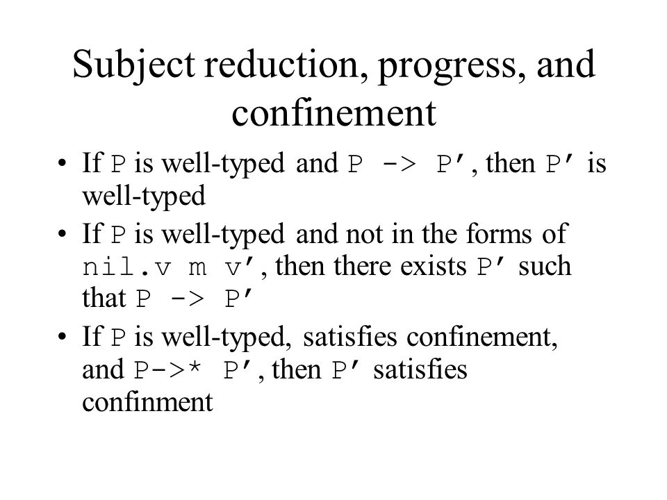 Subject reduction, progress, and confinement If P is well-typed and P -> P', then P' is well-typed If P is well-typed and not in the forms of nil.v m