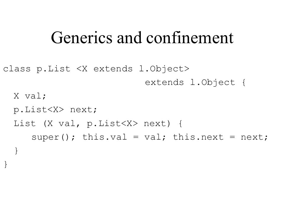 Generics and confinement class p.List extends l.Object { X val; p.List next; List (X val, p.List next) { super(); this.val = val; this.next = next; }