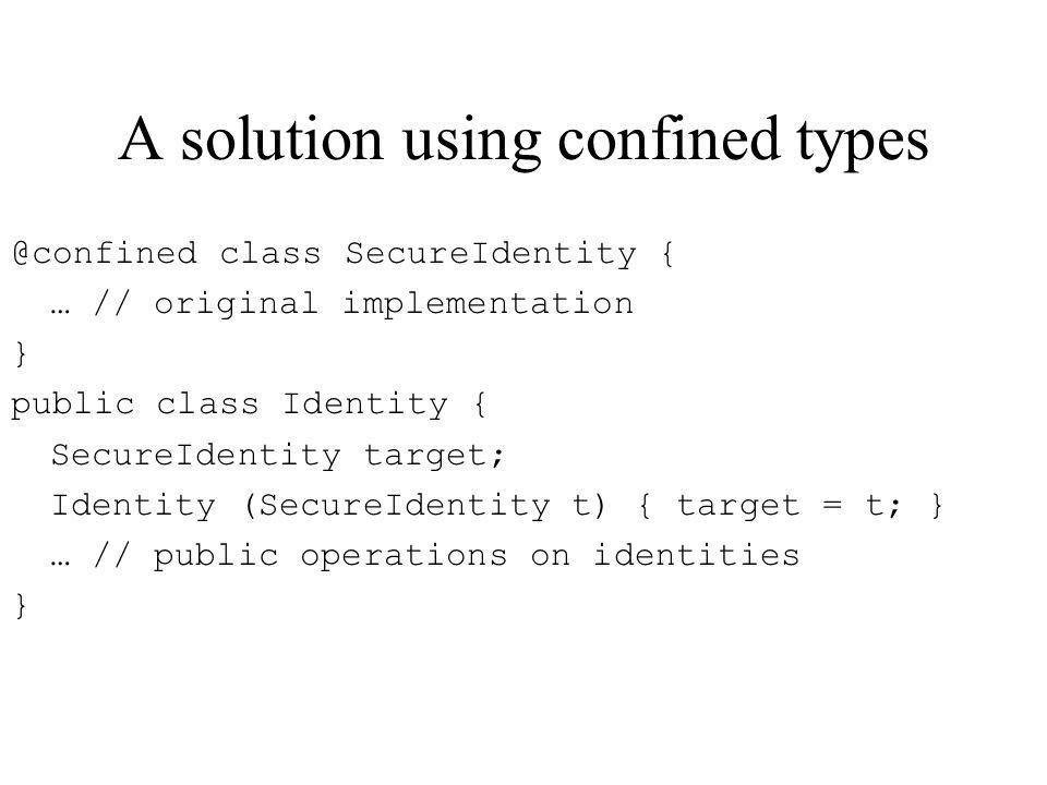 A solution using confined types @confined class SecureIdentity { … // original implementation } public class Identity { SecureIdentity target; Identity (SecureIdentity t) { target = t; } … // public operations on identities }