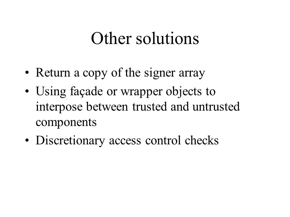 Other solutions Return a copy of the signer array Using façade or wrapper objects to interpose between trusted and untrusted components Discretionary