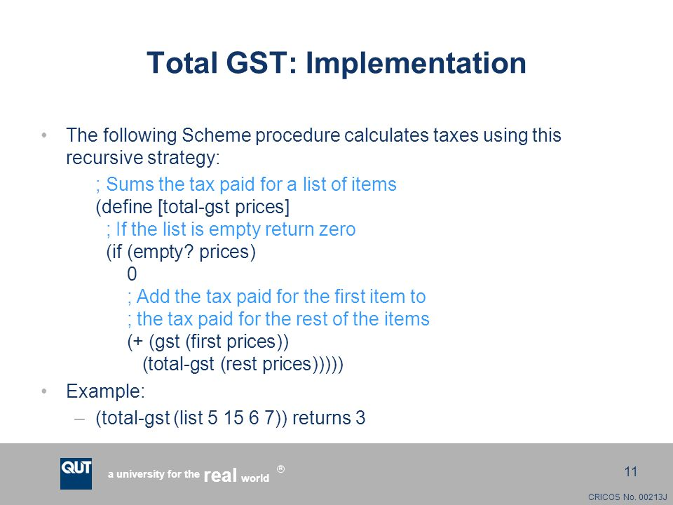 CRICOS No. 00213J a university for the world real R 11 Total GST: Implementation The following Scheme procedure calculates taxes using this recursive