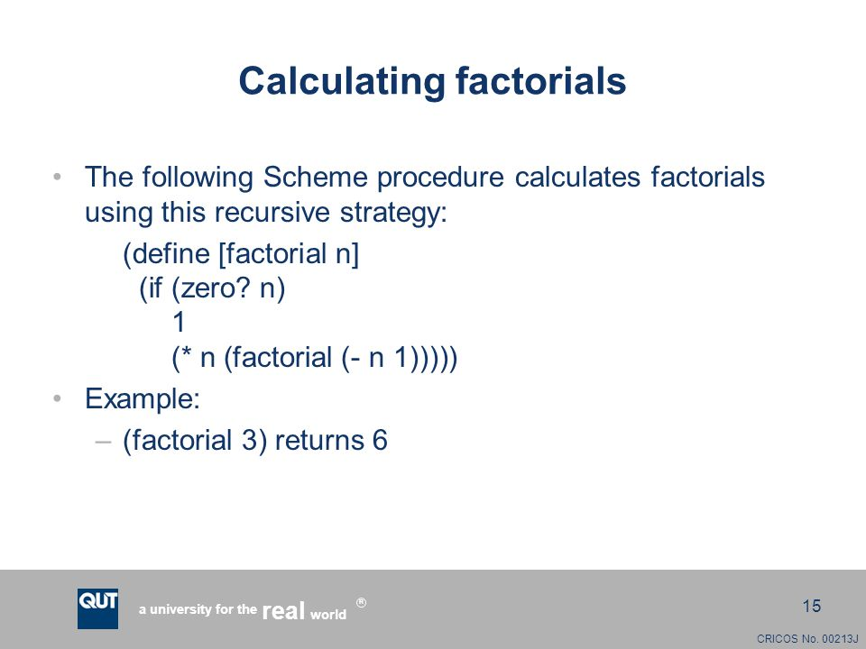 CRICOS No. 00213J a university for the world real R 15 Calculating factorials The following Scheme procedure calculates factorials using this recursiv