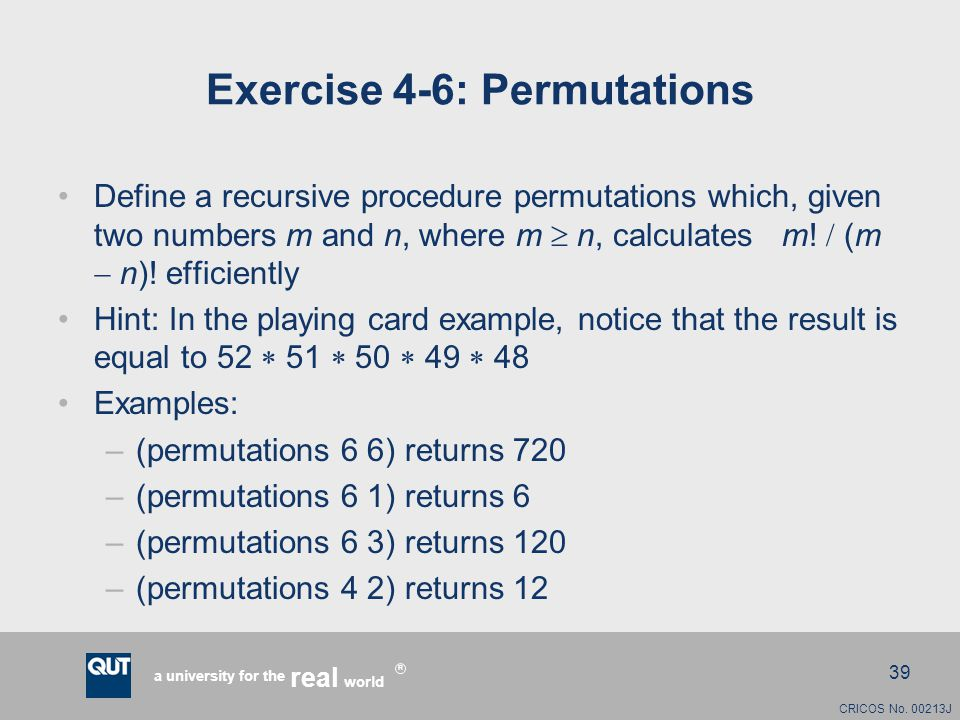 CRICOS No. 00213J a university for the world real R 39 Exercise 4-6: Permutations Define a recursive procedure permutations which, given two numbers m