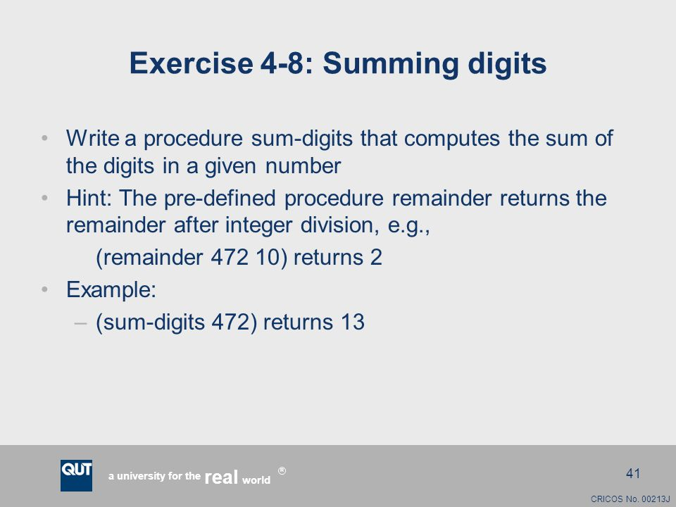 CRICOS No. 00213J a university for the world real R 41 Exercise 4-8: Summing digits Write a procedure sum-digits that computes the sum of the digits i